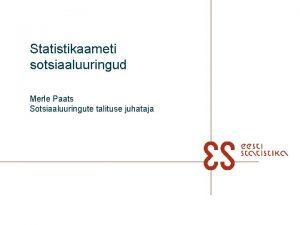 Statistikaameti sotsiaaluuringud Merle Paats Sotsiaaluuringute talituse juhataja Riigiuuringute