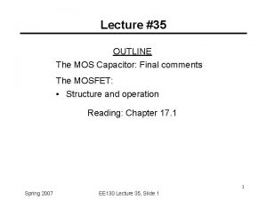 Lecture 35 OUTLINE The MOS Capacitor Final comments