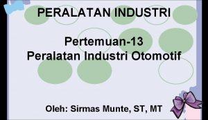 PERALATAN INDUSTRI Pertemuan13 Peralatan Industri Otomotif Oleh Sirmas