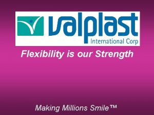 Flexibility is our Strength Making Millions Smile Valplast
