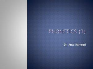 Dr Ansa Hameed Phonetics Articulatory Phonetics Acoustic Phonetics