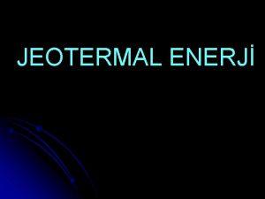 JEOTERMAL ENERJ JEOTERMAL ENERJ VE KULLANIM ALANLARI JEOTERMAL