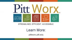 STREAMLINED EFFICIENT ACCESSIBLE Learn More pittworx pitt edu