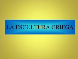 LA ESCULTURA GRIEGA CARACTERSTICAS DE LA ESCULTURA GRIEGA