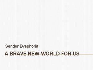Gender Dysphoria A BRAVE NEW WORLD FOR US