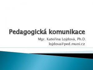 Pedagogick komunikace Mgr Kateina Lojdov Ph D lojdovaped