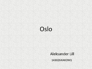Oslo Aleksander Lill 143026 KAKOM 1 Tutvustus Oslo
