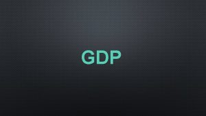 GDP GDP GROSS DOMESTIC PRODUCT WHAT IS IT