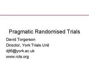 Pragmatic Randomised Trials David Torgerson Director York Trials