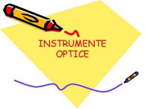 INSTRUMENTE OPTICE Instrumentele optice sunt sisteme formate din