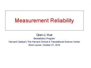 Measurement Reliability QianLi Xue Biostatistics Program Harvard Catalyst