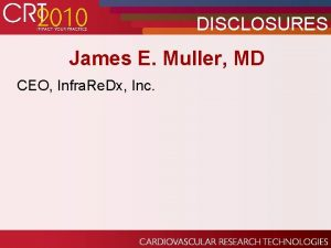 DISCLOSURES James E Muller MD CEO Infra Re