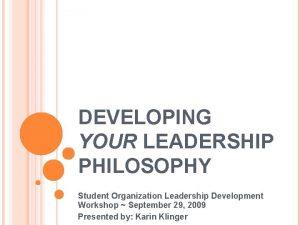 DEVELOPING YOUR LEADERSHIP PHILOSOPHY Student Organization Leadership Development