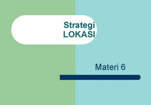 Strategi LOKASI Materi 6 PENTINGNYA LOKASI YANG STRATEGIS