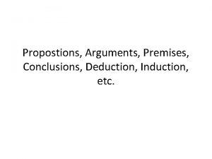 Propostions Arguments Premises Conclusions Deduction Induction etc For