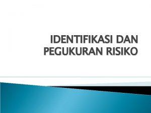 IDENTIFIKASI DAN PEGUKURAN RISIKO PENDAHULUAN Jika Risiko tidak