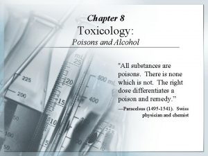 Chapter 8 Toxicology Poisons and Alcohol All substances
