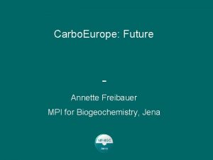 Carbo Europe Future Annette Freibauer MPI for Biogeochemistry