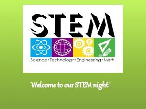 Welcome to our STEM night What is STEM