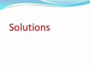 Solutions Solutions A solution is a homogeneous mixture