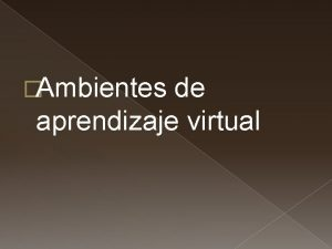 Ambientes de aprendizaje virtual Ambiente de aprendizaje Organizacin