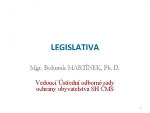 LEGISLATIVA Mgr Bohumr MARTNEK Ph D Vedouc stedn