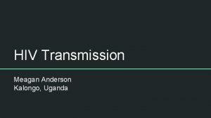HIV Transmission Meagan Anderson Kalongo Uganda Objectives 1