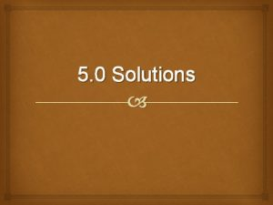 5 0 Solutions Types of Solutions Concentrated solutions