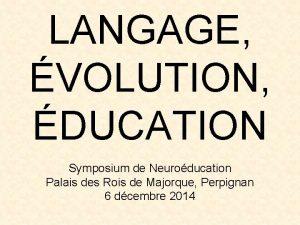 LANGAGE VOLUTION DUCATION Symposium de Neuroducation Palais des