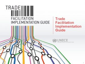 Trade Facilitation Implementation Guide 1 The UNECE Trade