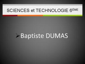 SCIENCES et TECHNOLOGIE 6ME Baptiste DUMAS SCIENCES et