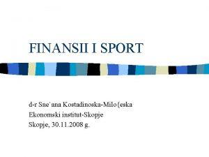 FINANSII I SPORT dr Sneana KostadinoskaMiloeska Ekonomski institutSkopje