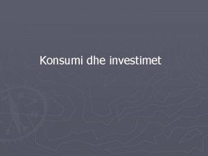 Konsumi dhe investimet KONSUMI DHE INVESTIMET Konsumi dhe