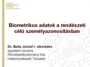 Biometrikus adatok a rendszeti cl szemlyazonostsban Dr Balla