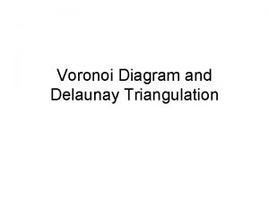 Voronoi Diagram and Delaunay Triangulation Voronoi Diagram To