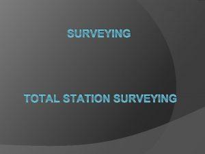 SURVEYING TOTAL STATION SURVEYING Basic Principle Classifications Electro