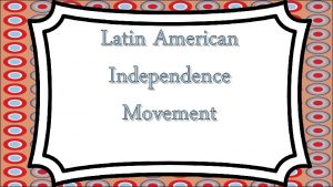 Latin American Independence Movement Spain Builds An Empire
