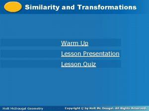 Similarity and Transformations Similarity Warm Up Lesson Presentation