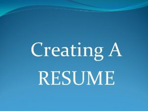 Creating A RESUME YOUR RESUME IS YOUR MARKETING