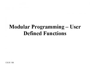 Modular Programming User Defined Functions CSCE 106 Outline