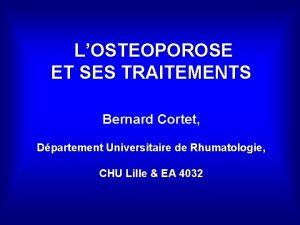 LOSTEOPOROSE ET SES TRAITEMENTS Bernard Cortet Dpartement Universitaire