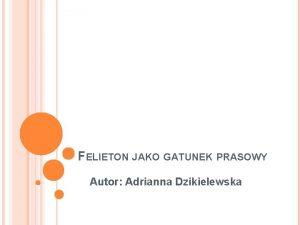 FELIETON JAKO GATUNEK PRASOWY Autor Adrianna Dzikielewska NAJWANIEJSZE
