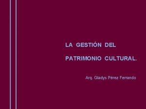 LA GESTIN DEL PATRIMONIO CULTURAL Arq Gladys Prez