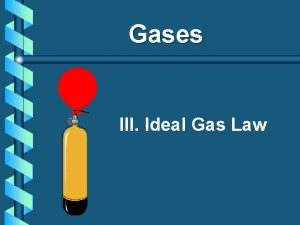 Gases III Ideal Gas Law A Ideal Gas