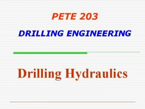 PETE 203 DRILLING ENGINEERING Drilling Hydraulics Drilling Hydraulics