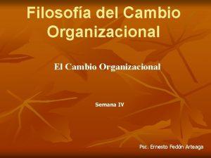 Filosofa del Cambio Organizacional El Cambio Organizacional Semana