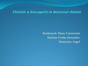 Chimisti si descoperiri in domeniul chimiei Realizatori Manu