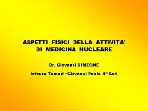 ASPETTI FISICI DELLA ATTIVITA DI MEDICINA NUCLEARE Dr