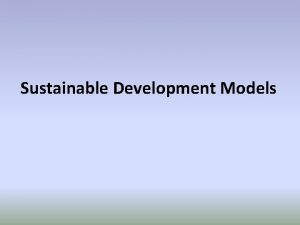 Sustainable Development Models Background Sustainable Development Models help