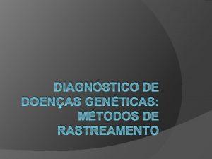 DIAGNSTICO DE DOENAS GENTICAS MTODOS DE RASTREAMENTO MTODOS